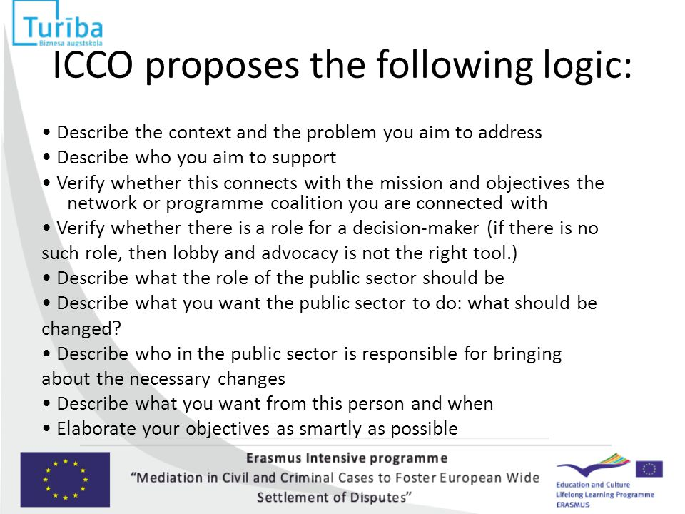 ICCO proposes the following logic: Describe the context and the problem you aim to address Describe who you aim to support Verify whether this connects with the mission and objectives the network or programme coalition you are connected with Verify whether there is a role for a decision-maker (if there is no such role, then lobby and advocacy is not the right tool.) Describe what the role of the public sector should be Describe what you want the public sector to do: what should be changed.