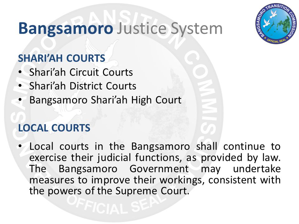Bangsamoro Justice System SHARI'AH COURTS Shari'ah Circuit Courts Shari'ah District Courts Bangsamoro Shari'ah High Court LOCAL COURTS Local courts in the Bangsamoro shall continue to exercise their judicial functions, as provided by law.
