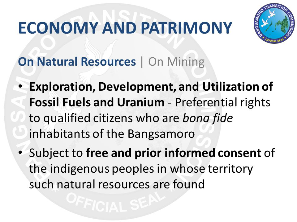 ECONOMY AND PATRIMONY On Natural Resources | On Mining Exploration, Development, and Utilization of Fossil Fuels and Uranium - Preferential rights to qualified citizens who are bona fide inhabitants of the Bangsamoro Subject to free and prior informed consent of the indigenous peoples in whose territory such natural resources are found