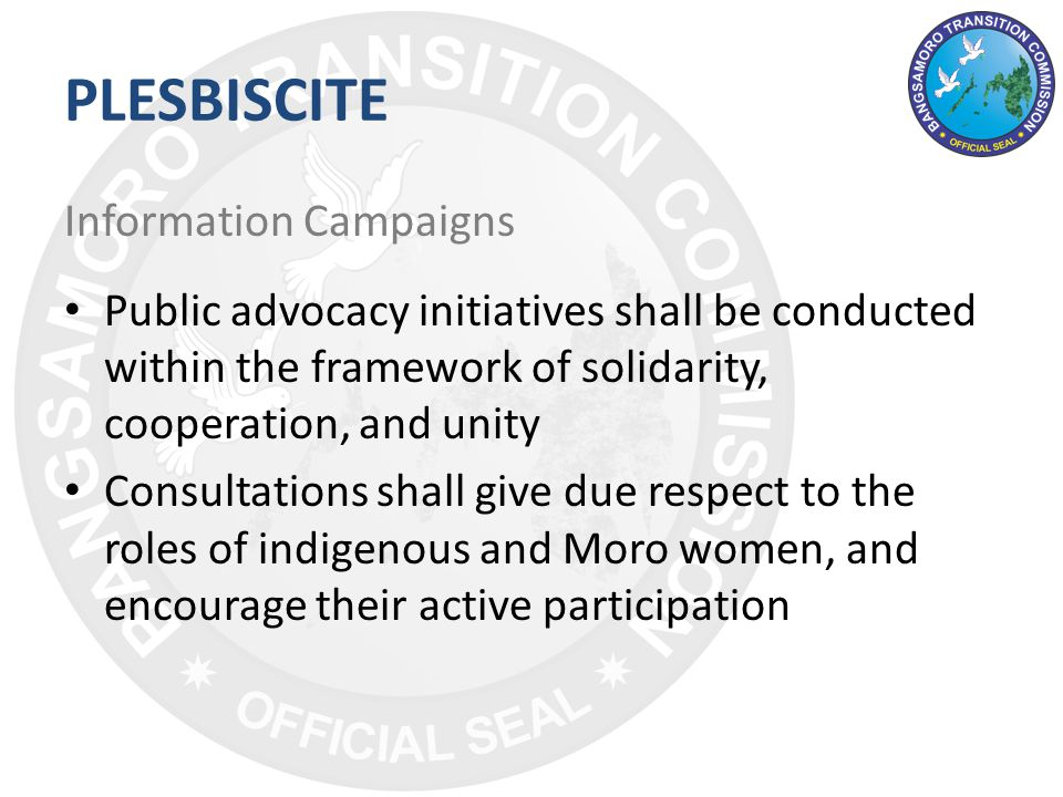 PLESBISCITE Information Campaigns Public advocacy initiatives shall be conducted within the framework of solidarity, cooperation, and unity Consultations shall give due respect to the roles of indigenous and Moro women, and encourage their active participation