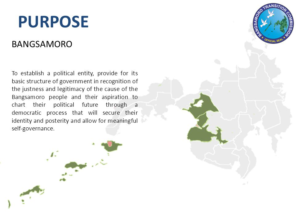 BANGSAMORO To establish a political entity, provide for its basic structure of government in recognition of the justness and legitimacy of the cause of the Bangsamoro people and their aspiration to chart their political future through a democratic process that will secure their identity and posterity and allow for meaningful self-governance.
