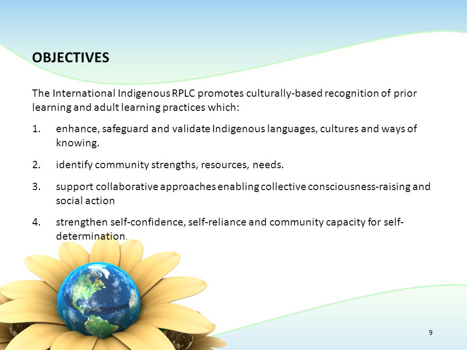 OBJECTIVES The International Indigenous RPLC promotes culturally-based recognition of prior learning and adult learning practices which: 1.enhance, safeguard and validate Indigenous languages, cultures and ways of knowing.