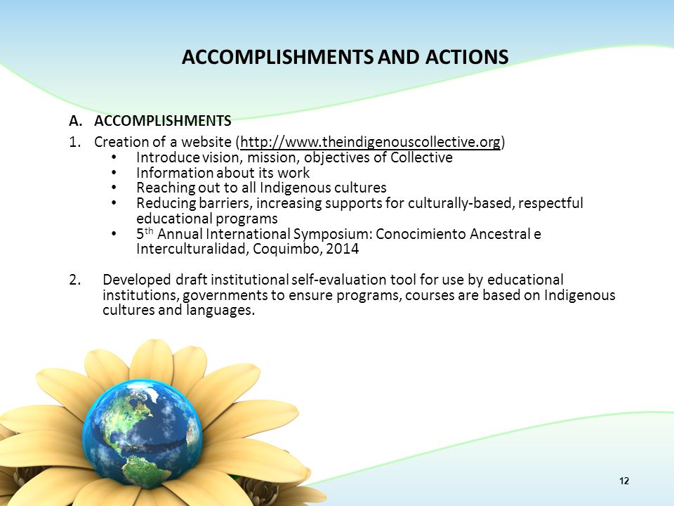 12 ACCOMPLISHMENTS AND ACTIONS A.ACCOMPLISHMENTS 1.Creation of a website (http://www.theindigenouscollective.org)http://www.theindigenouscollective.org Introduce vision, mission, objectives of Collective Information about its work Reaching out to all Indigenous cultures Reducing barriers, increasing supports for culturally-based, respectful educational programs 5 th Annual International Symposium: Conocimiento Ancestral e Interculturalidad, Coquimbo, 2014 2.Developed draft institutional self-evaluation tool for use by educational institutions, governments to ensure programs, courses are based on Indigenous cultures and languages.