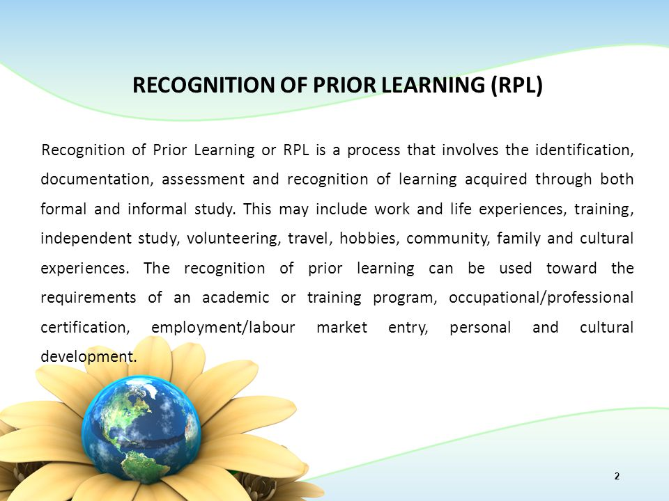 RECOGNITION OF PRIOR LEARNING (RPL) Recognition of Prior Learning or RPL is a process that involves the identification, documentation, assessment and recognition of learning acquired through both formal and informal study.