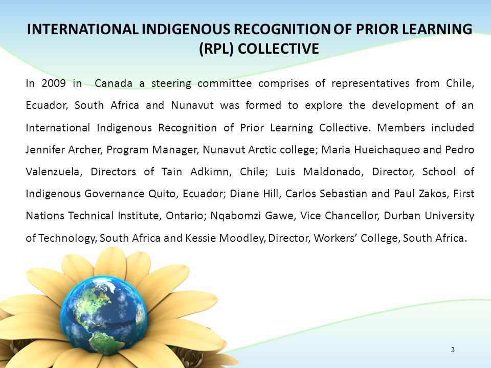 INTERNATIONAL INDIGENOUS RECOGNITION OF PRIOR LEARNING (RPL) COLLECTIVE In 2009 in Canada a steering committee comprises of representatives from Chile, Ecuador, South Africa and Nunavut was formed to explore the development of an International Indigenous Recognition of Prior Learning Collective.