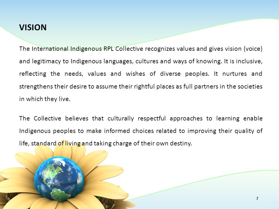 VISION The International Indigenous RPL Collective recognizes values and gives vision (voice) and legitimacy to Indigenous languages, cultures and ways of knowing.