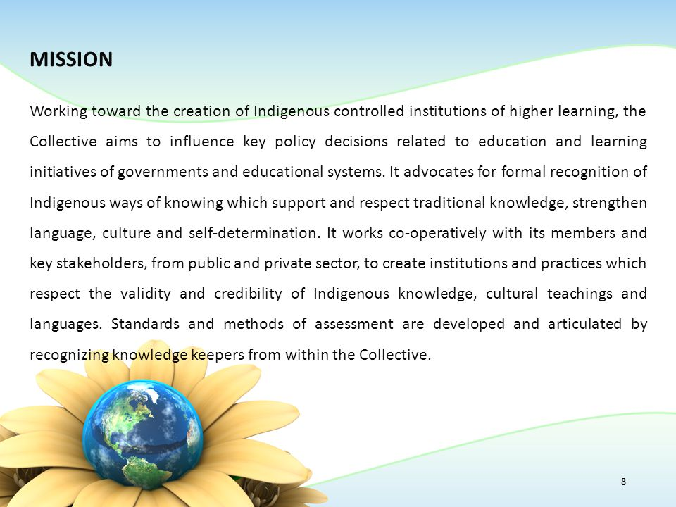 MISSION Working toward the creation of Indigenous controlled institutions of higher learning, the Collective aims to influence key policy decisions related to education and learning initiatives of governments and educational systems.