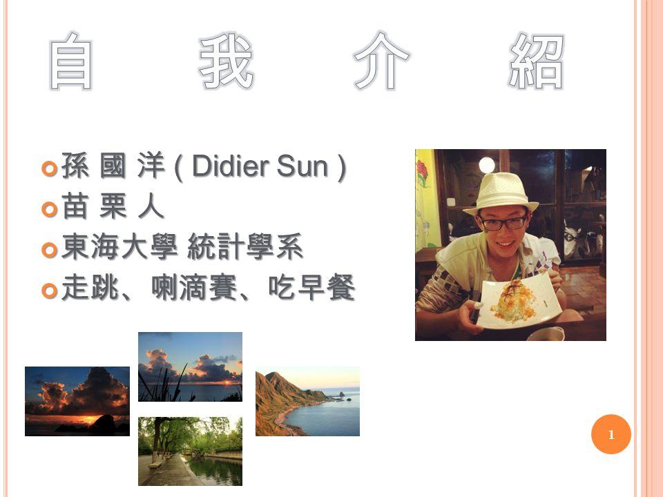 孫 國 洋 ( Didier Sun ) 苗 栗 人 東海大學 統計學系 走跳、喇滴賽、吃早餐 1