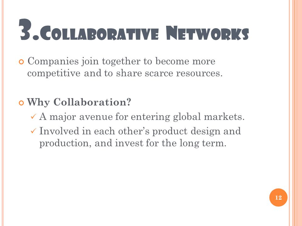 3. C OLLABORATIVE N ETWORKS Companies join together to become more competitive and to share scarce resources. Why Collaboration? A major avenue for en