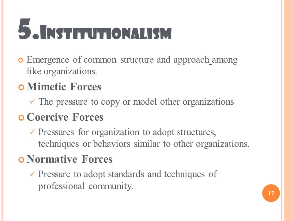 5. I NSTITUTIONALISM Emergence of common structure and approach among like organizations.