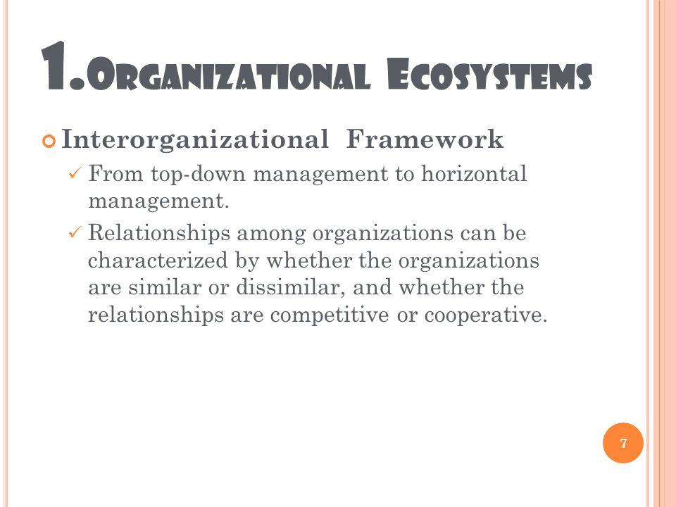 1. O RGANIZATIONAL E COSYSTEMS Interorganizational Framework From top-down management to horizontal management. Relationships among organizations can