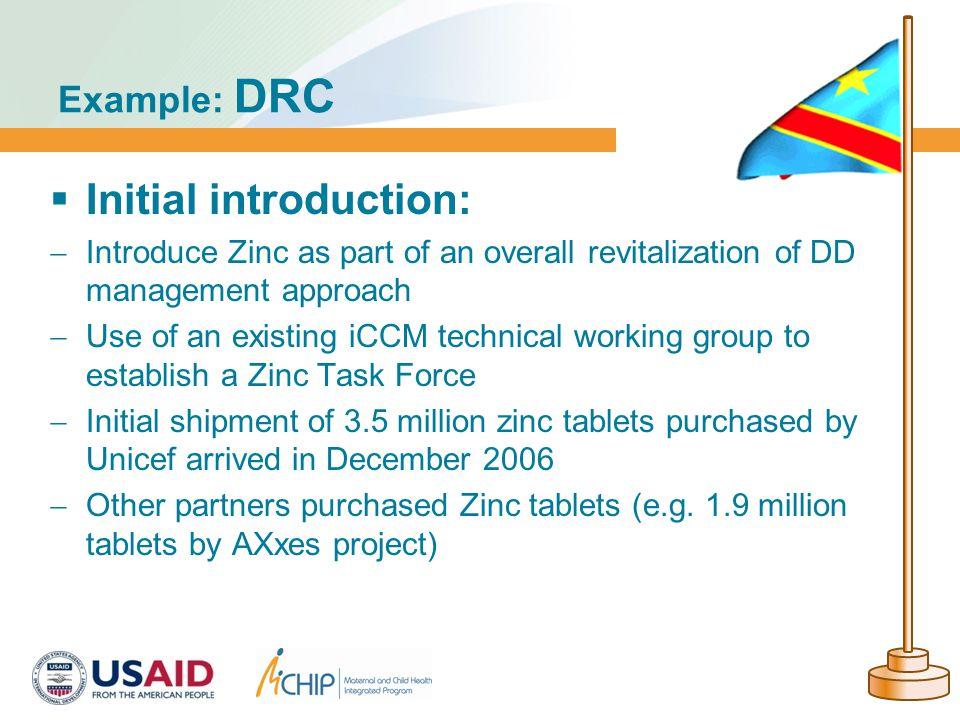  Initial introduction:  Introduce Zinc as part of an overall revitalization of DD management approach  Use of an existing iCCM technical working group to establish a Zinc Task Force  Initial shipment of 3.5 million zinc tablets purchased by Unicef arrived in December 2006  Other partners purchased Zinc tablets (e.g.