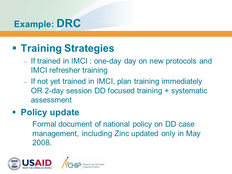 Example: DRC  Training Strategies  If trained in IMCI : one-day day on new protocols and IMCI refresher training  If not yet trained in IMCI, plan training immediately OR 2-day session DD focused training + systematic assessment  Policy update Formal document of national policy on DD case management, including Zinc updated only in May 2008.