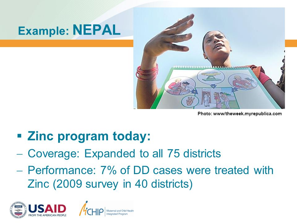 Example: NEPAL  Zinc program today:  Coverage: Expanded to all 75 districts  Performance: 7% of DD cases were treated with Zinc (2009 survey in 40 districts) Photo: www/theweek.myrepublica.com