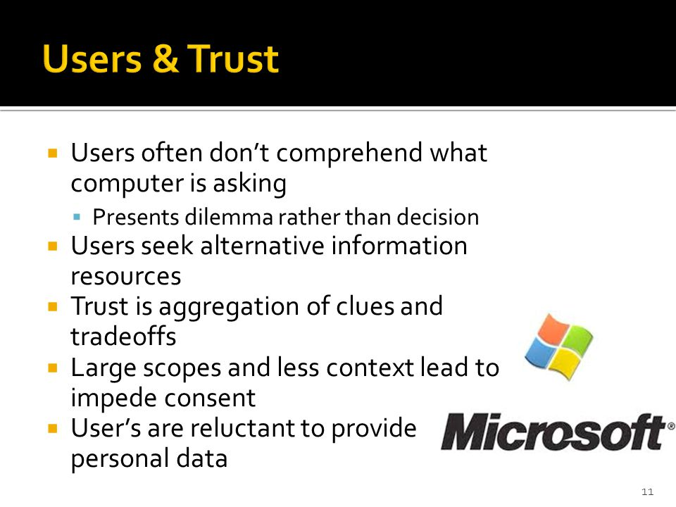  Users often don't comprehend what computer is asking  Presents dilemma rather than decision  Users seek alternative information resources  Trust is aggregation of clues and tradeoffs  Large scopes and less context lead to impede consent  User's are reluctant to provide personal data 11