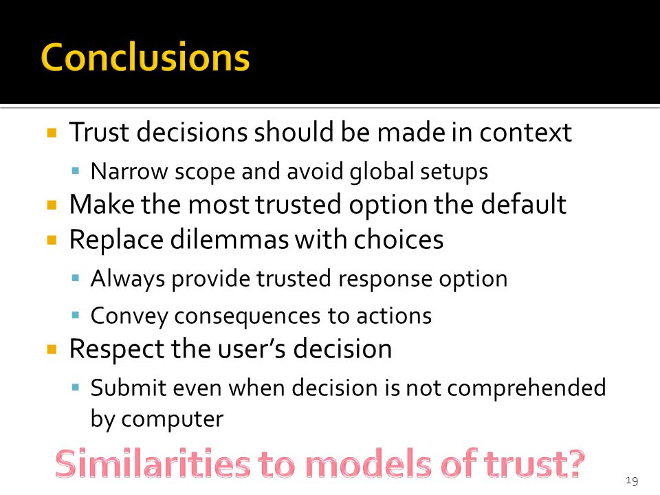  Trust decisions should be made in context  Narrow scope and avoid global setups  Make the most trusted option the default  Replace dilemmas with choices  Always provide trusted response option  Convey consequences to actions  Respect the user's decision  Submit even when decision is not comprehended by computer 19