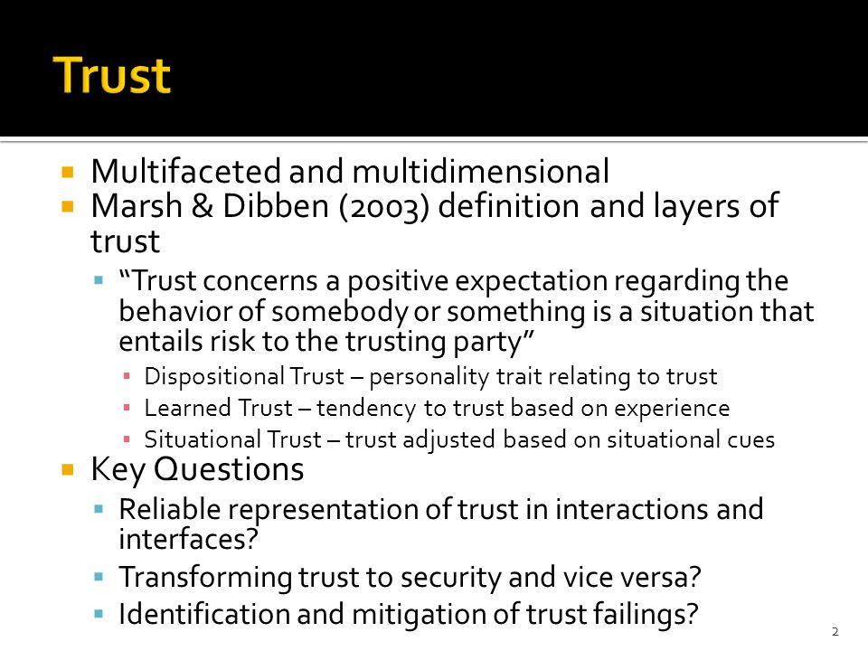  Multifaceted and multidimensional  Marsh & Dibben (2003) definition and layers of trust  Trust concerns a positive expectation regarding the behavior of somebody or something is a situation that entails risk to the trusting party ▪ Dispositional Trust – personality trait relating to trust ▪ Learned Trust – tendency to trust based on experience ▪ Situational Trust – trust adjusted based on situational cues  Key Questions  Reliable representation of trust in interactions and interfaces.