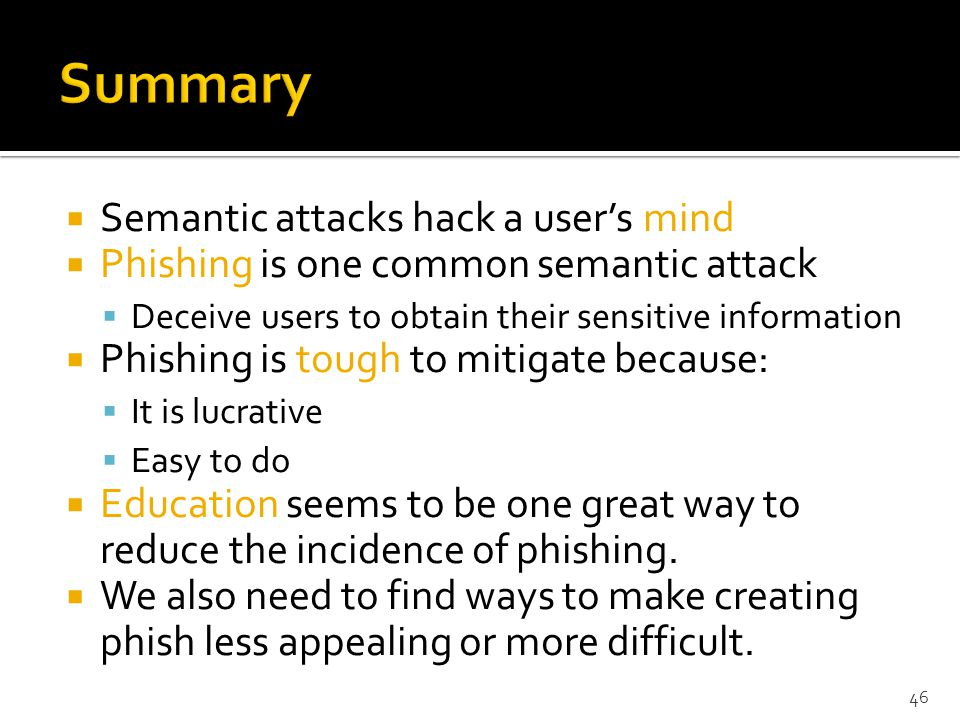  Semantic attacks hack a user's mind  Phishing is one common semantic attack  Deceive users to obtain their sensitive information  Phishing is tough to mitigate because:  It is lucrative  Easy to do  Education seems to be one great way to reduce the incidence of phishing.