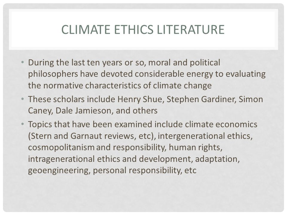 CLIMATE ETHICS LITERATURE During the last ten years or so, moral and political philosophers have devoted considerable energy to evaluating the normative characteristics of climate change These scholars include Henry Shue, Stephen Gardiner, Simon Caney, Dale Jamieson, and others Topics that have been examined include climate economics (Stern and Garnaut reviews, etc), intergenerational ethics, cosmopolitanism and responsibility, human rights, intragenerational ethics and development, adaptation, geoengineering, personal responsibility, etc