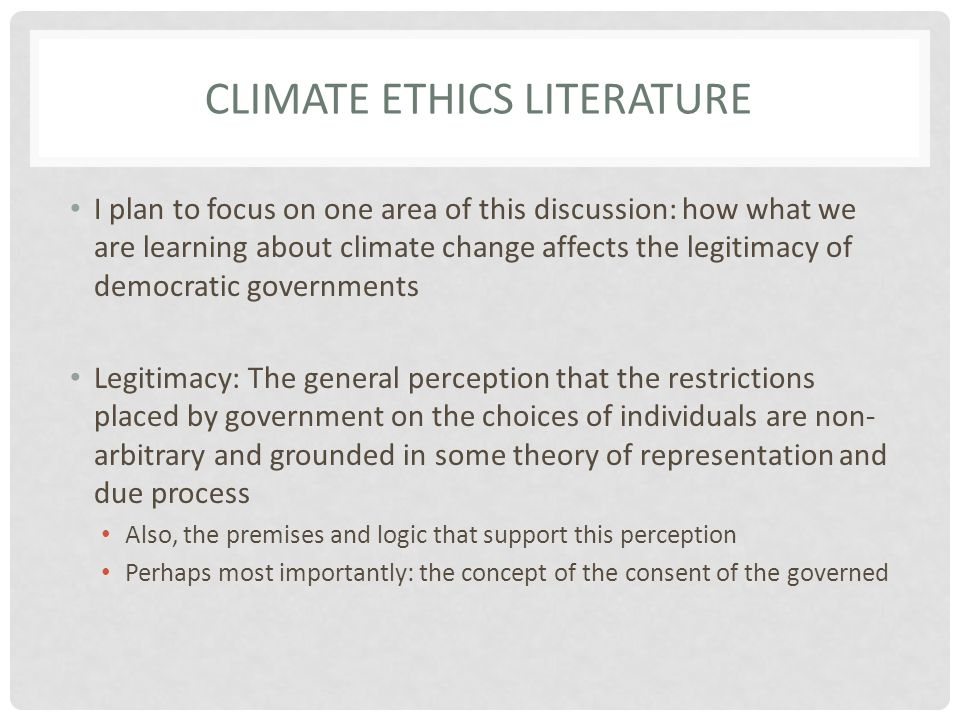 CLIMATE ETHICS LITERATURE I plan to focus on one area of this discussion: how what we are learning about climate change affects the legitimacy of democratic governments Legitimacy: The general perception that the restrictions placed by government on the choices of individuals are non- arbitrary and grounded in some theory of representation and due process Also, the premises and logic that support this perception Perhaps most importantly: the concept of the consent of the governed