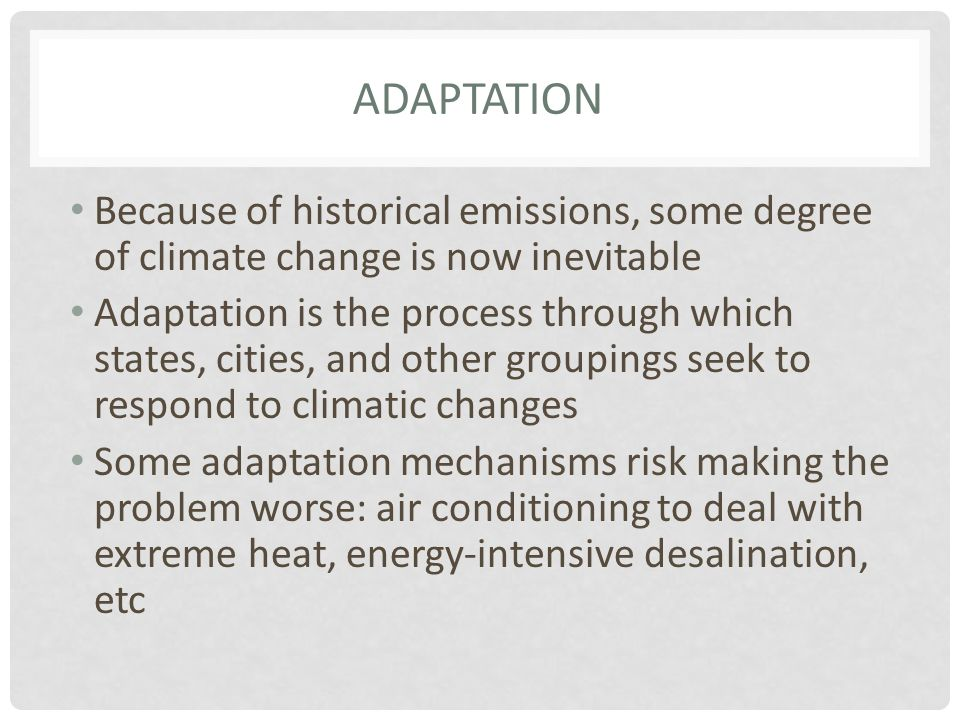 ADAPTATION Because of historical emissions, some degree of climate change is now inevitable Adaptation is the process through which states, cities, and other groupings seek to respond to climatic changes Some adaptation mechanisms risk making the problem worse: air conditioning to deal with extreme heat, energy-intensive desalination, etc