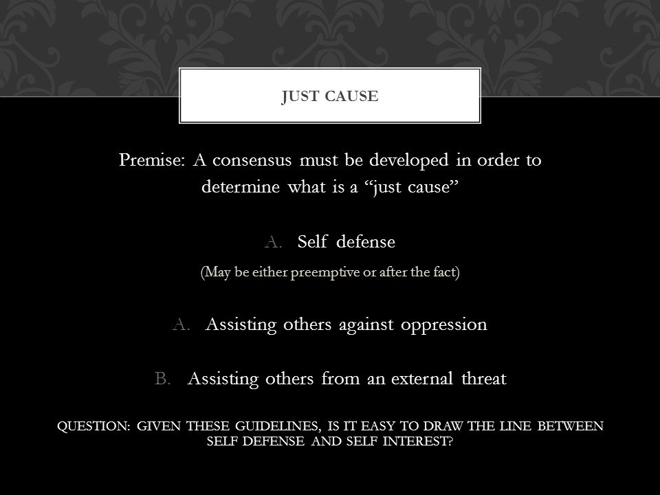 Premise: A consensus must be developed in order to determine what is a just cause A.Self defense (May be either preemptive or after the fact) A.Assisting others against oppression B.Assisting others from an external threat QUESTION: GIVEN THESE GUIDELINES, IS IT EASY TO DRAW THE LINE BETWEEN SELF DEFENSE AND SELF INTEREST.