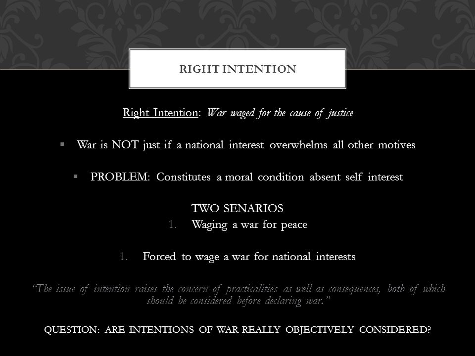 Right Intention: War waged for the cause of justice  War is NOT just if a national interest overwhelms all other motives  PROBLEM: Constitutes a moral condition absent self interest TWO SENARIOS 1.Waging a war for peace 1.Forced to wage a war for national interests The issue of intention raises the concern of practicalities as well as consequences, both of which should be considered before declaring war. QUESTION: ARE INTENTIONS OF WAR REALLY OBJECTIVELY CONSIDERED.