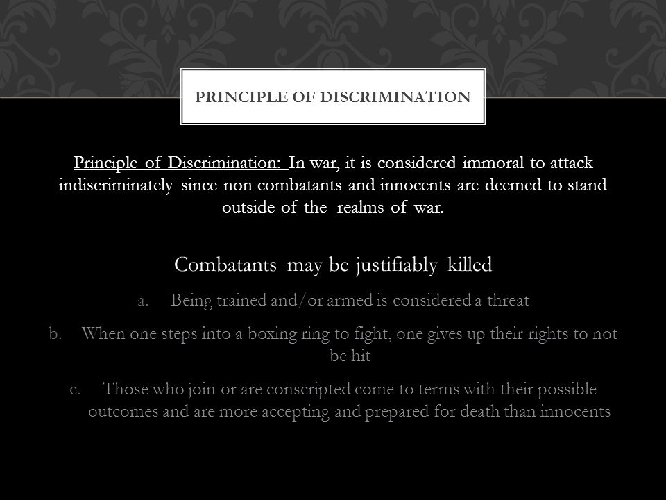 Principle of Discrimination: In war, it is considered immoral to attack indiscriminately since non combatants and innocents are deemed to stand outside of the realms of war.
