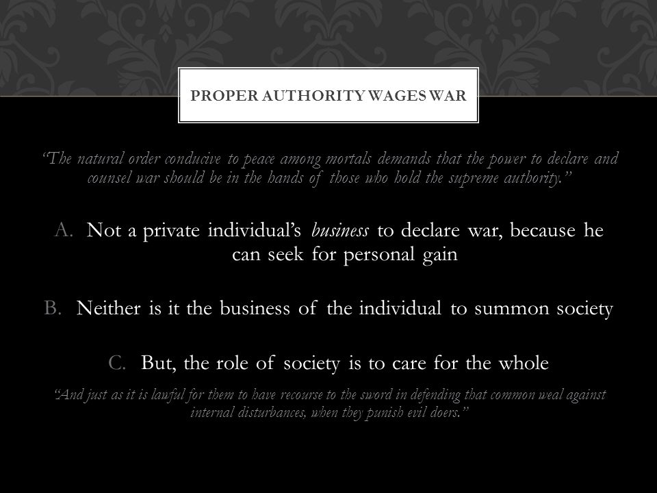 The natural order conducive to peace among mortals demands that the power to declare and counsel war should be in the hands of those who hold the supreme authority. A.Not a private individual's business to declare war, because he can seek for personal gain B.Neither is it the business of the individual to summon society C.But, the role of society is to care for the whole And just as it is lawful for them to have recourse to the sword in defending that common weal against internal disturbances, when they punish evil doers. PROPER AUTHORITY WAGES WAR