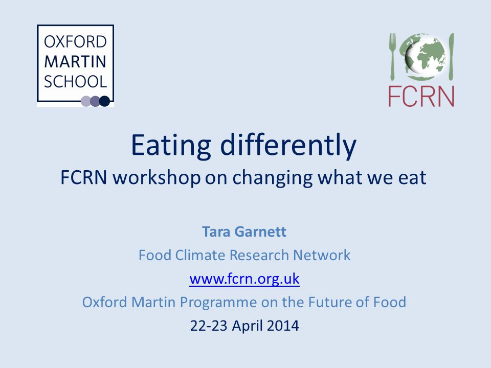 Eating differently FCRN workshop on changing what we eat Tara Garnett Food Climate Research Network www.fcrn.org.uk Oxford Martin Programme on the Fut
