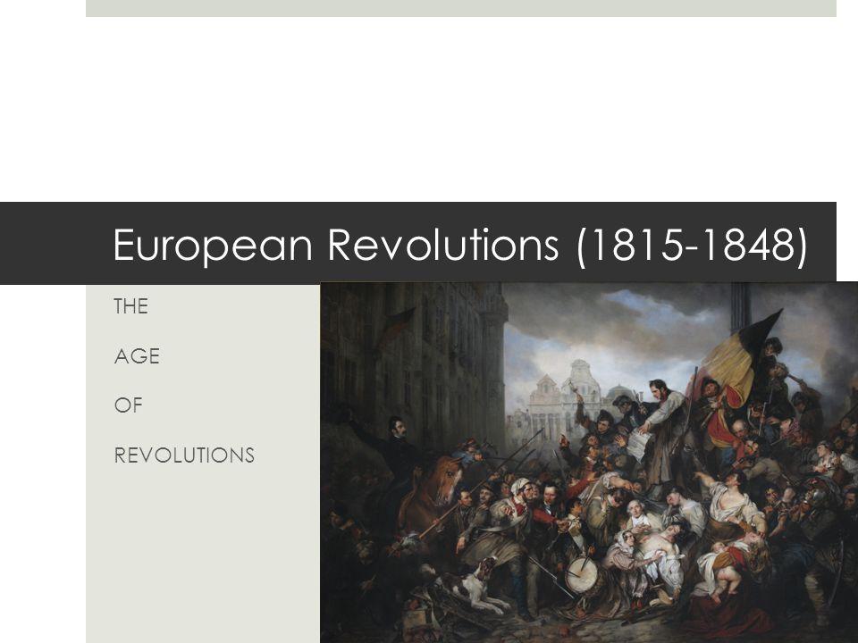 European Revolutions (1815-1848) THE AGE OF REVOLUTIONS