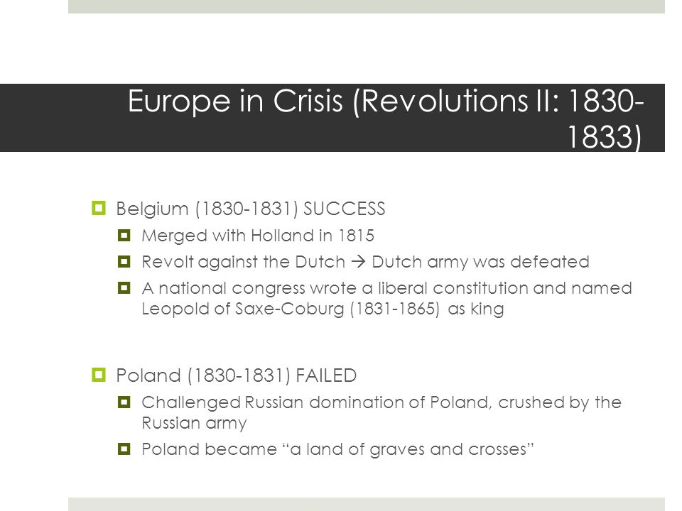 Europe in Crisis (Revolutions II: 1830- 1833)  Belgium (1830-1831) SUCCESS  Merged with Holland in 1815  Revolt against the Dutch  Dutch army was defeated  A national congress wrote a liberal constitution and named Leopold of Saxe-Coburg (1831-1865) as king  Poland (1830-1831) FAILED  Challenged Russian domination of Poland, crushed by the Russian army  Poland became a land of graves and crosses