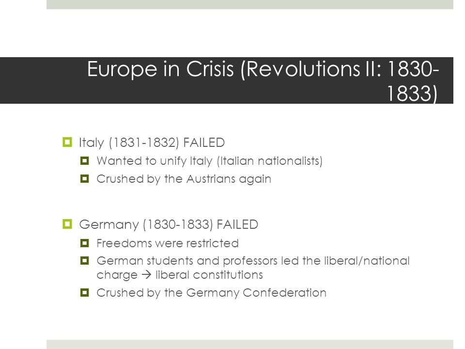 Europe in Crisis (Revolutions II: 1830- 1833)  Italy (1831-1832) FAILED  Wanted to unify Italy (Italian nationalists)  Crushed by the Austrians again  Germany (1830-1833) FAILED  Freedoms were restricted  German students and professors led the liberal/national charge  liberal constitutions  Crushed by the Germany Confederation