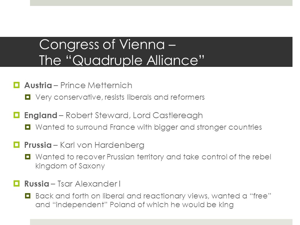 Congress of Vienna – The Quadruple Alliance  Austria – Prince Metternich  Very conservative, resists liberals and reformers  England – Robert Steward, Lord Castlereagh  Wanted to surround France with bigger and stronger countries  Prussia – Karl von Hardenberg  Wanted to recover Prussian territory and take control of the rebel kingdom of Saxony  Russia – Tsar Alexander I  Back and forth on liberal and reactionary views, wanted a free and independent Poland of which he would be king