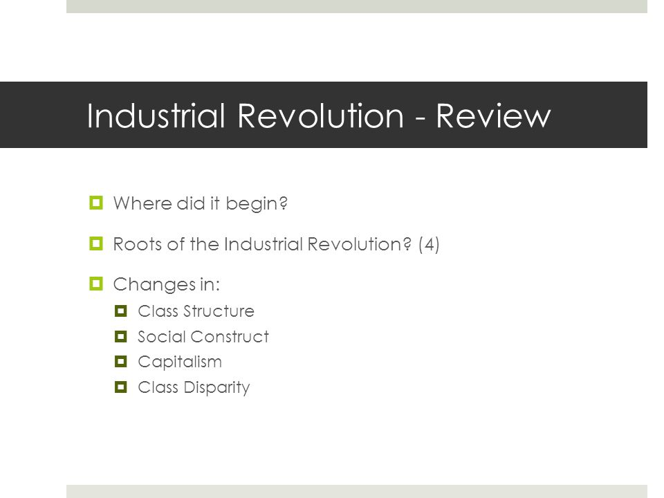 Industrial Revolution - Review  Where did it begin?  Roots of the Industrial Revolution? (4)  Changes in:  Class Structure  Social Construct  Ca