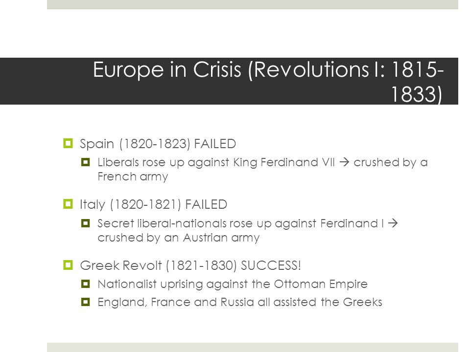 Europe in Crisis (Revolutions I: 1815- 1833)  Spain (1820-1823) FAILED  Liberals rose up against King Ferdinand VII  crushed by a French army  Ita