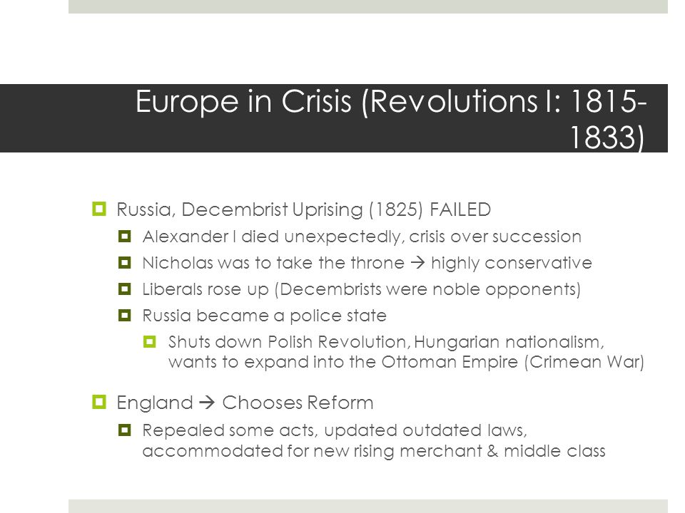 Europe in Crisis (Revolutions I: 1815- 1833)  Russia, Decembrist Uprising (1825) FAILED  Alexander I died unexpectedly, crisis over succession  Nicholas was to take the throne  highly conservative  Liberals rose up (Decembrists were noble opponents)  Russia became a police state  Shuts down Polish Revolution, Hungarian nationalism, wants to expand into the Ottoman Empire (Crimean War)  England  Chooses Reform  Repealed some acts, updated outdated laws, accommodated for new rising merchant & middle class