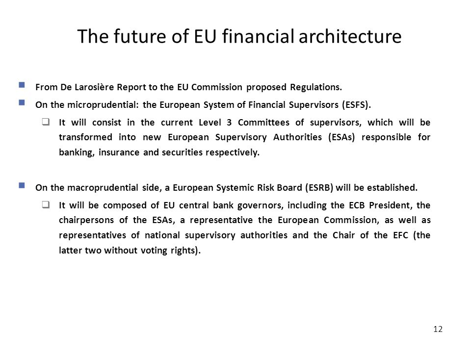 12 The future of EU financial architecture 12  From De Larosière Report to the EU Commission proposed Regulations.