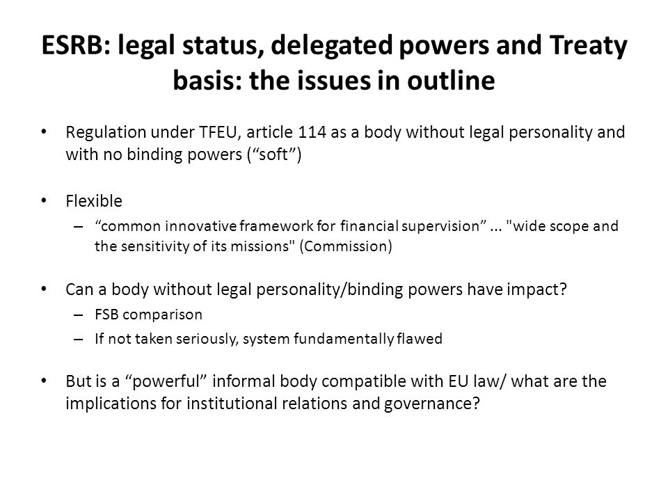 ESRB: legal status, delegated powers and Treaty basis: the issues in outline Regulation under TFEU, article 114 as a body without legal personality and with no binding powers ( soft ) Flexible – common innovative framework for financial supervision ...