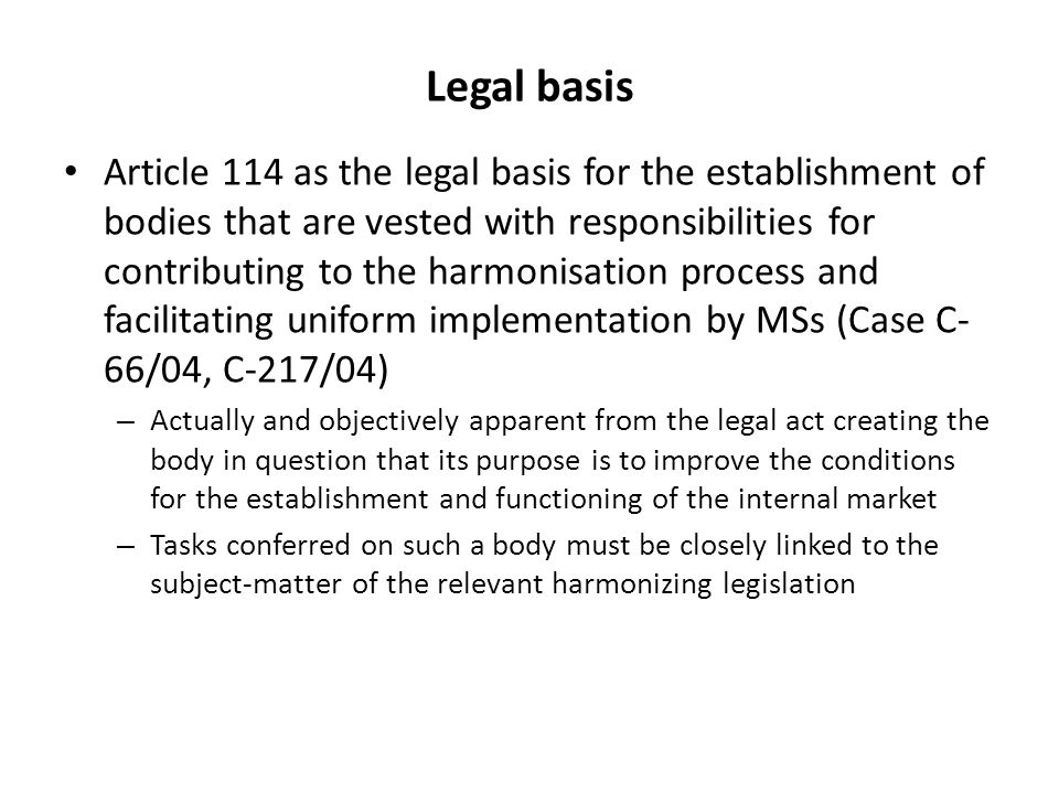 Legal basis Article 114 as the legal basis for the establishment of bodies that are vested with responsibilities for contributing to the harmonisation process and facilitating uniform implementation by MSs (Case C- 66/04, C-217/04) – Actually and objectively apparent from the legal act creating the body in question that its purpose is to improve the conditions for the establishment and functioning of the internal market – Tasks conferred on such a body must be closely linked to the subject-matter of the relevant harmonizing legislation