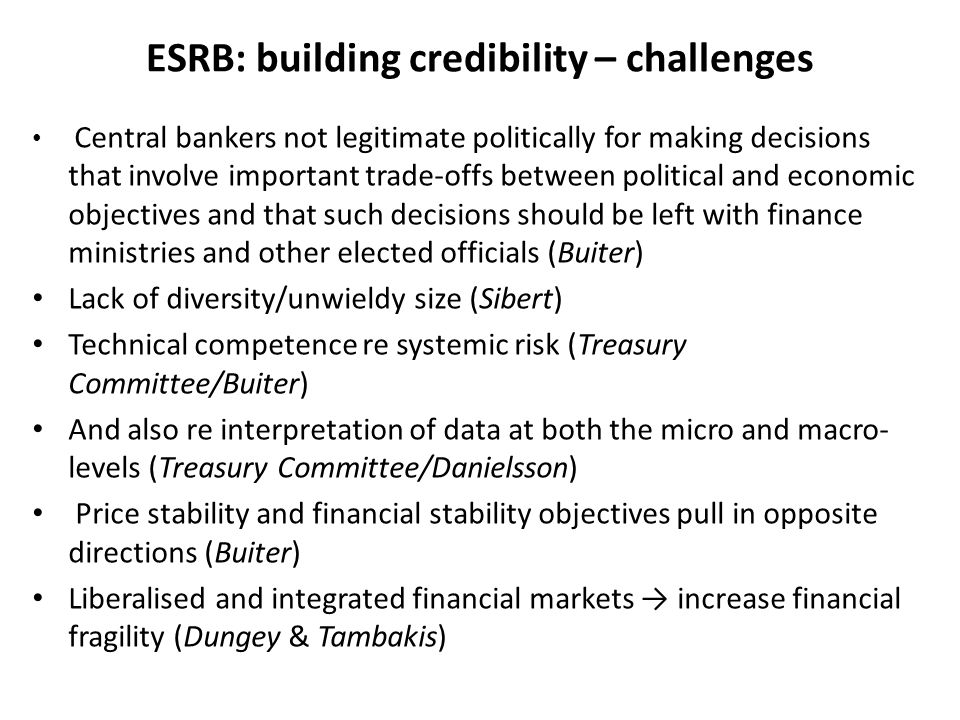 ESRB: building credibility – challenges Central bankers not legitimate politically for making decisions that involve important trade-offs between political and economic objectives and that such decisions should be left with finance ministries and other elected officials (Buiter) Lack of diversity/unwieldy size (Sibert) Technical competence re systemic risk (Treasury Committee/Buiter) And also re interpretation of data at both the micro and macro- levels (Treasury Committee/Danielsson) Price stability and financial stability objectives pull in opposite directions (Buiter) Liberalised and integrated financial markets → increase financial fragility (Dungey & Tambakis)