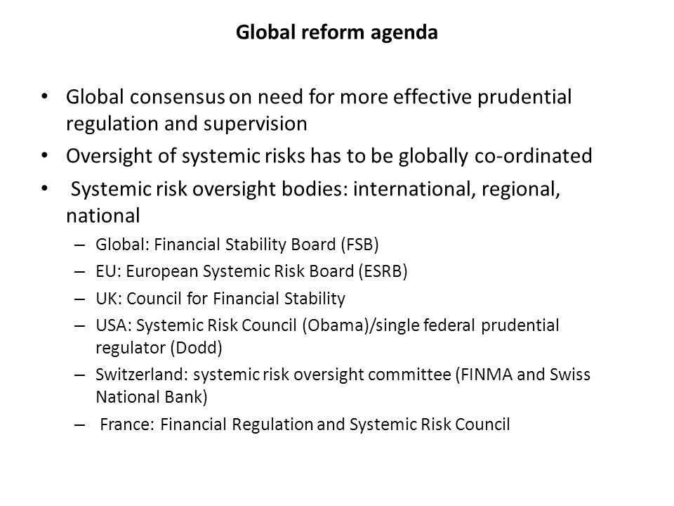 Global reform agenda Global consensus on need for more effective prudential regulation and supervision Oversight of systemic risks has to be globally