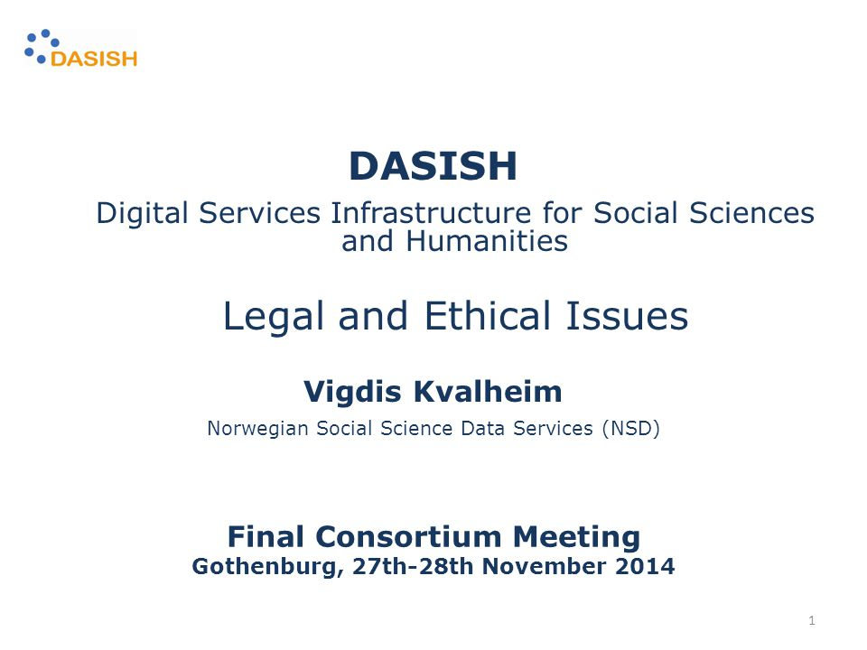 Vigdis Kvalheim Norwegian Social Science Data Services (NSD) DASISH Digital Services Infrastructure for Social Sciences and Humanities Legal and Ethical Issues Final Consortium Meeting Gothenburg, 27th-28th November 2014 1