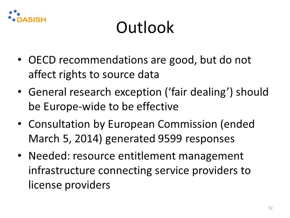 Outlook OECD recommendations are good, but do not affect rights to source data General research exception ('fair dealing') should be Europe-wide to be effective Consultation by European Commission (ended March 5, 2014) generated 9599 responses Needed: resource entitlement management infrastructure connecting service providers to license providers 32