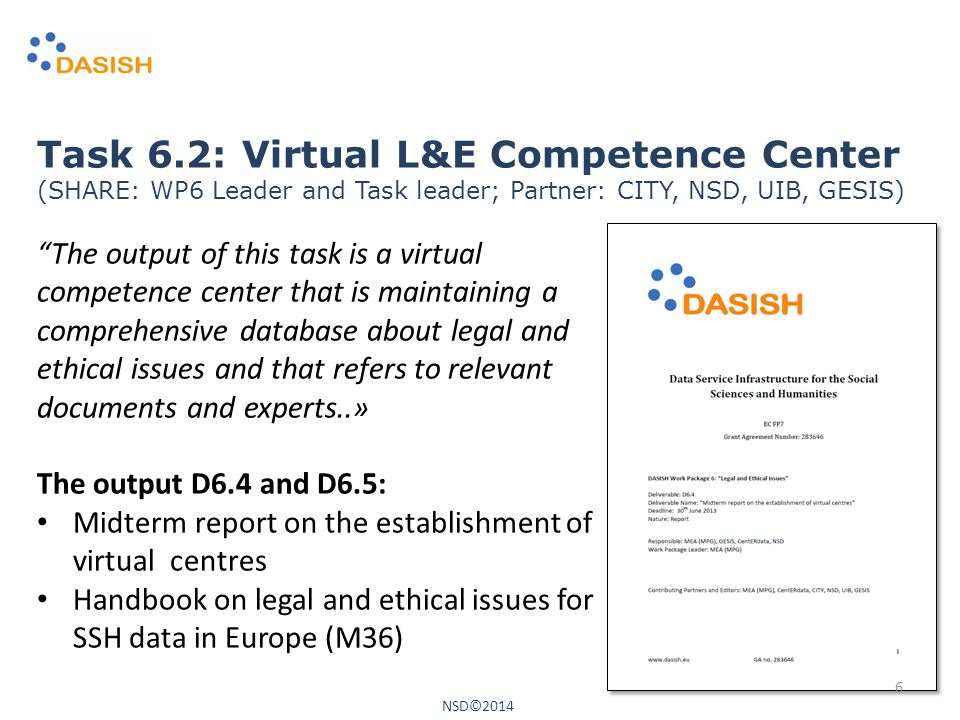 The output of this task is a virtual competence center that is maintaining a comprehensive database about legal and ethical issues and that refers to relevant documents and experts..» The output D6.4 and D6.5: Midterm report on the establishment of virtual centres Handbook on legal and ethical issues for SSH data in Europe (M36) Task 6.2: Virtual L&E Competence Center (SHARE: WP6 Leader and Task leader; Partner: CITY, NSD, UIB, GESIS) NSD©2014 6