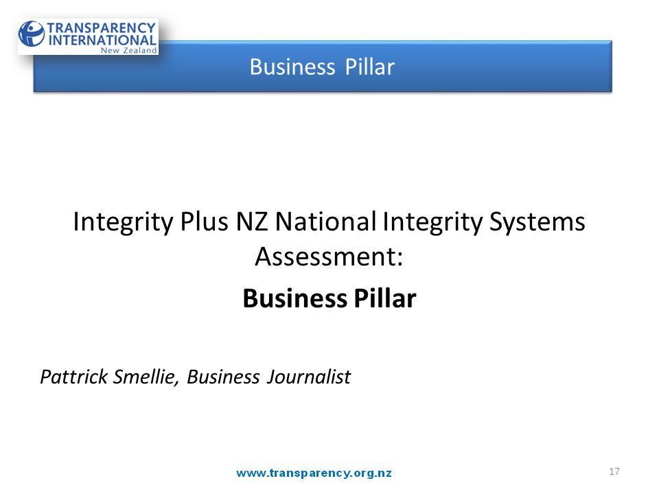Integrity Plus NZ National Integrity Systems Assessment: Business Pillar Pattrick Smellie, Business Journalist Business Pillar 17