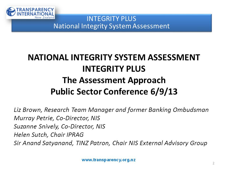 NATIONAL INTEGRITY SYSTEM ASSESSMENT INTEGRITY PLUS The Assessment Approach Public Sector Conference 6/9/13 Liz Brown, Research Team Manager and former Banking Ombudsman Murray Petrie, Co-Director, NIS Suzanne Snively, Co-Director, NIS Helen Sutch, Chair IPRAG Sir Anand Satyanand, TINZ Patron, Chair NIS External Advisory Group INTEGRITY PLUS National Integrity System Assessment INTEGRITY PLUS National Integrity System Assessment 2