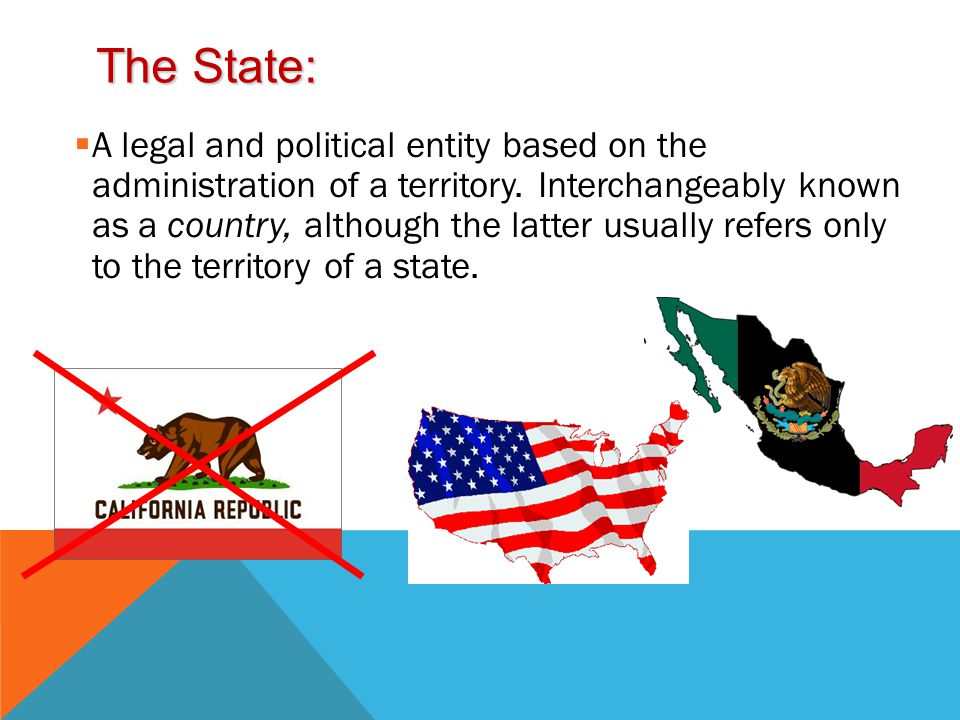 The State:  A legal and political entity based on the administration of a territory.