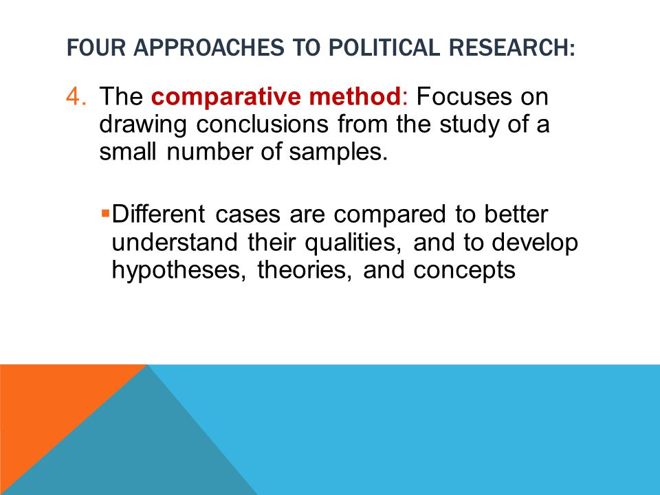 FOUR APPROACHES TO POLITICAL RESEARCH: 4.The comparative method: Focuses on drawing conclusions from the study of a small number of samples.
