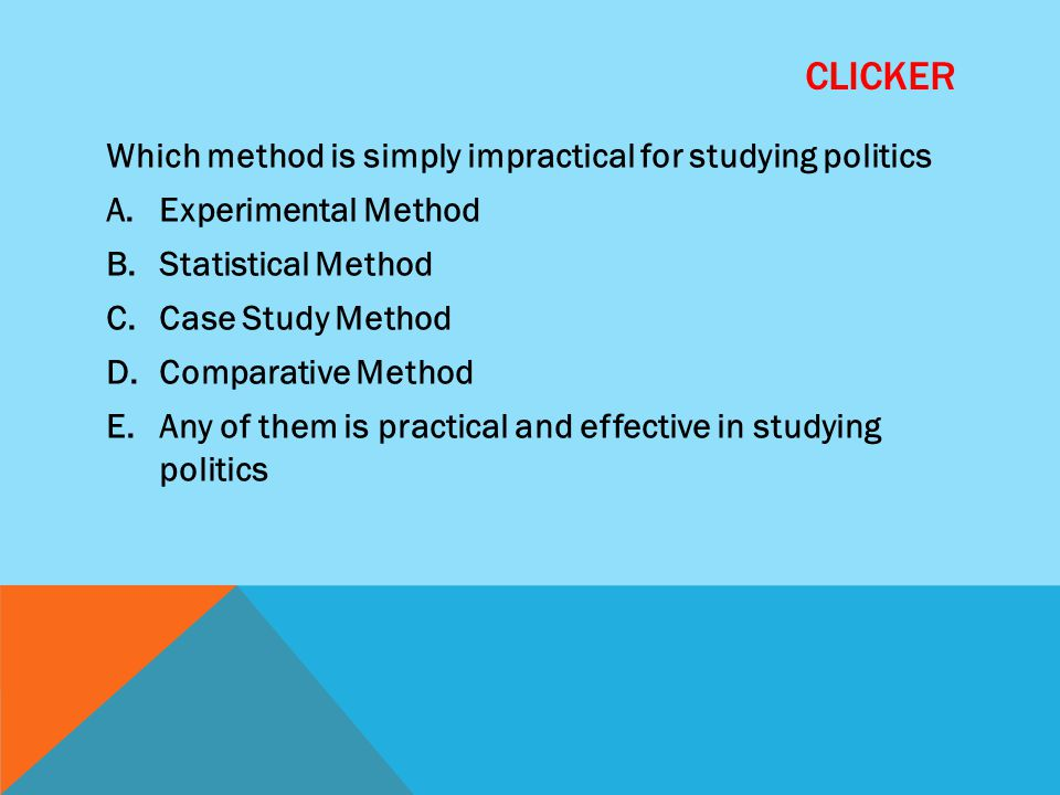 CLICKER Which method is simply impractical for studying politics A.Experimental Method B.Statistical Method C.Case Study Method D.Comparative Method E.Any of them is practical and effective in studying politics